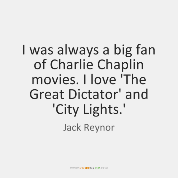 I was always a big fan of Charlie Chaplin movies. I love ...