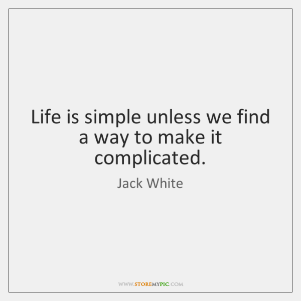 Life is simple unless we find a way to make it complicated.