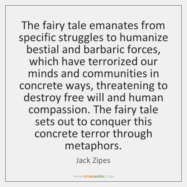 The fairy tale emanates from specific struggles to humanize bestial and barbaric ...