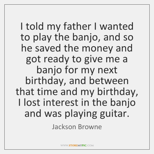 I told my father I wanted to play the banjo, and so ...