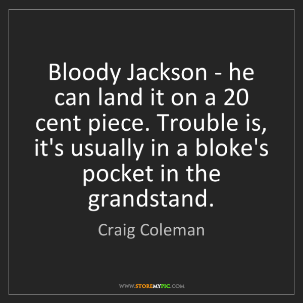 Craig Coleman: Bloody Jackson - he can land it on a 20 cent piece. Trouble...