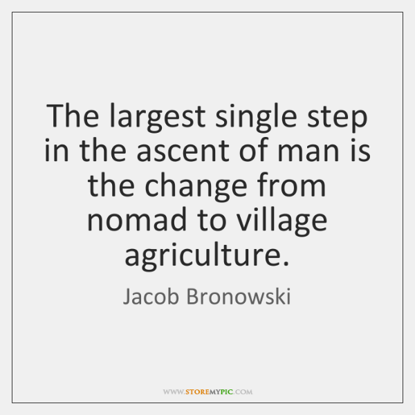 The largest single step in the ascent of man is the change ...