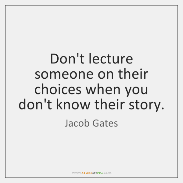 Don't lecture someone on their choices when you don't know their story.