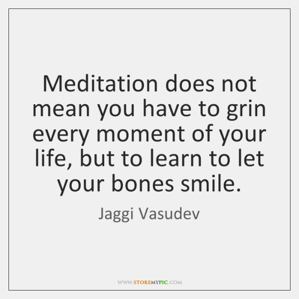 Meditation does not mean you have to grin every moment of your ...