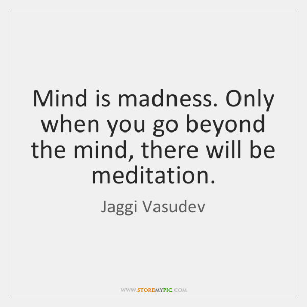 Mind is madness. Only when you go beyond the mind, there will ...