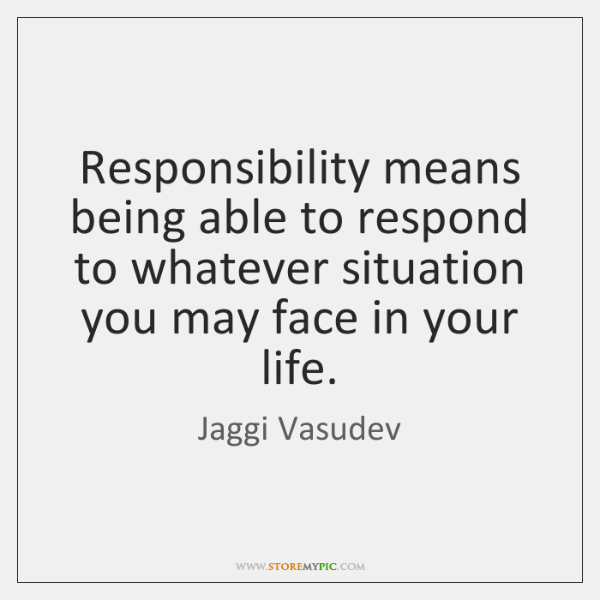Responsibility means being able to respond to whatever situation you may face ...