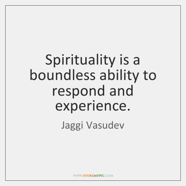 Spirituality is a boundless ability to respond and experience.