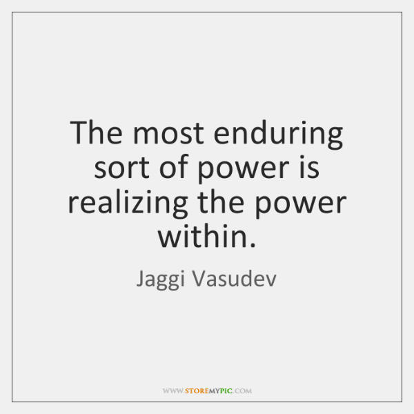 The most enduring sort of power is realizing the power within.