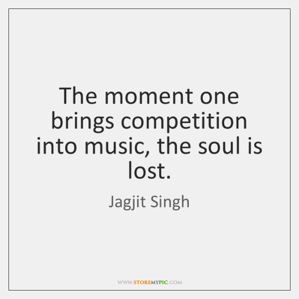 The moment one brings competition into music, the soul is lost.