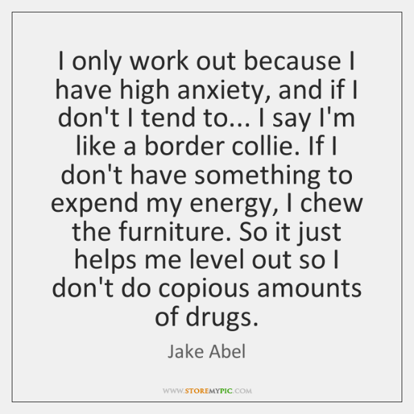 I only work out because I have high anxiety, and if I ...
