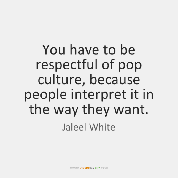 You have to be respectful of pop culture, because people interpret it ...