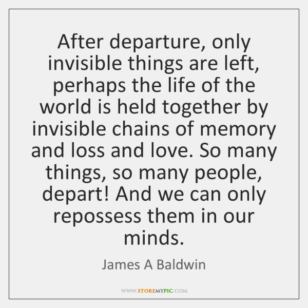 After departure, only invisible things are left, perhaps the life of the ...