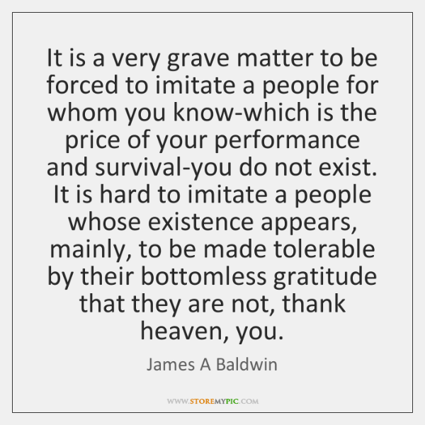 It is a very grave matter to be forced to imitate a ...