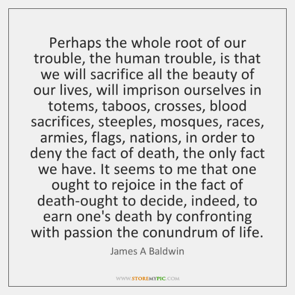 Perhaps the whole root of our trouble, the human trouble, is that ...