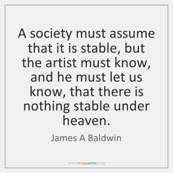 A society must assume that it is stable, but the artist must ...