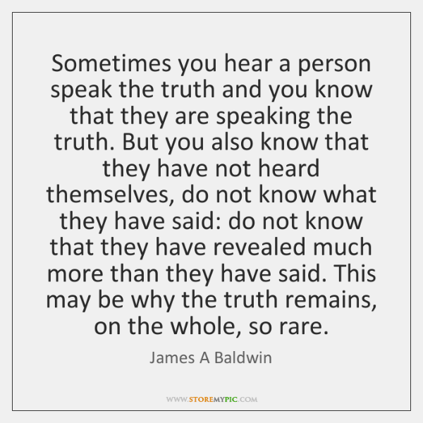 Sometimes you hear a person speak the truth and you know that ...
