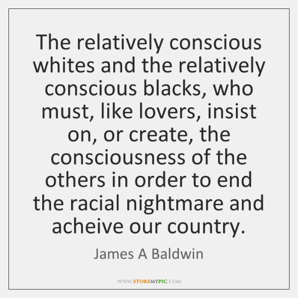 The relatively conscious whites and the relatively conscious blacks, who must, like ...