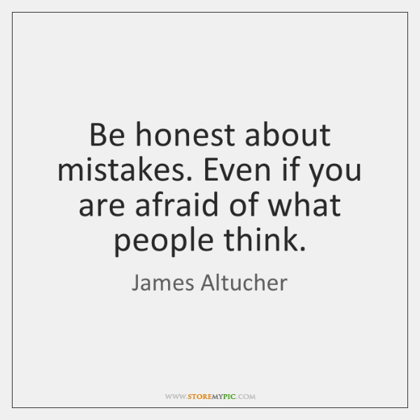 Be honest about mistakes. Even if you are afraid of what people ...
