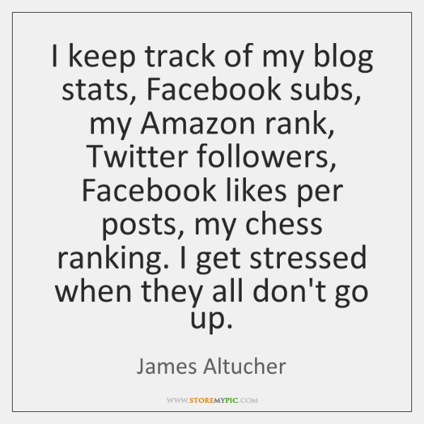 I keep track of my blog stats, Facebook subs, my Amazon rank, ...