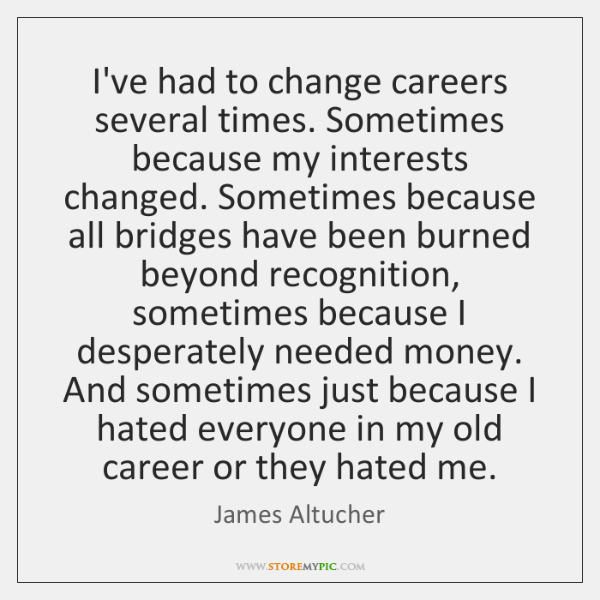 I've had to change careers several times. Sometimes because my interests changed. ...