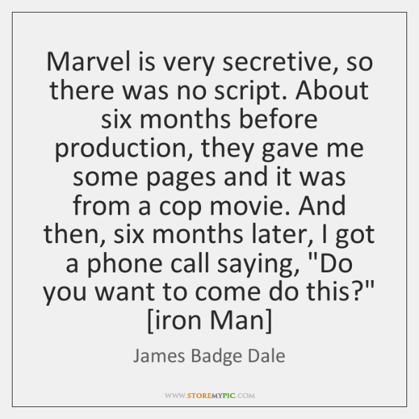 Marvel is very secretive, so there was no script. About six months ...