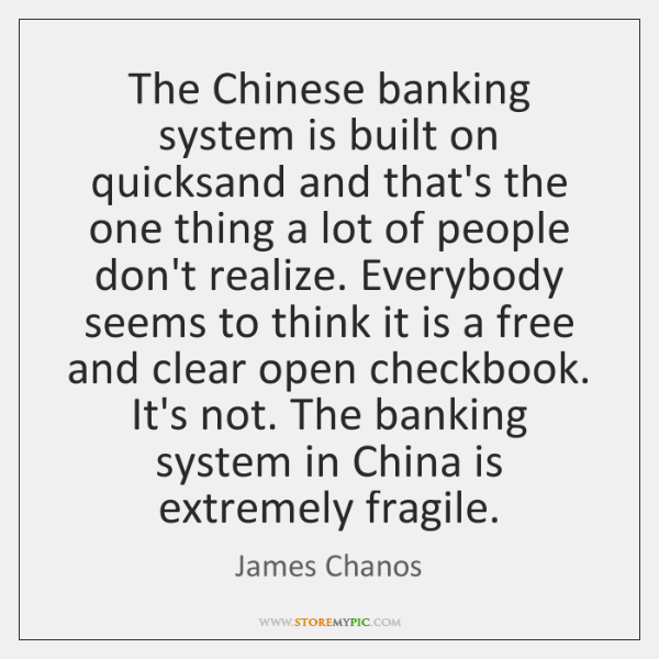 The Chinese banking system is built on quicksand and that's the one ...