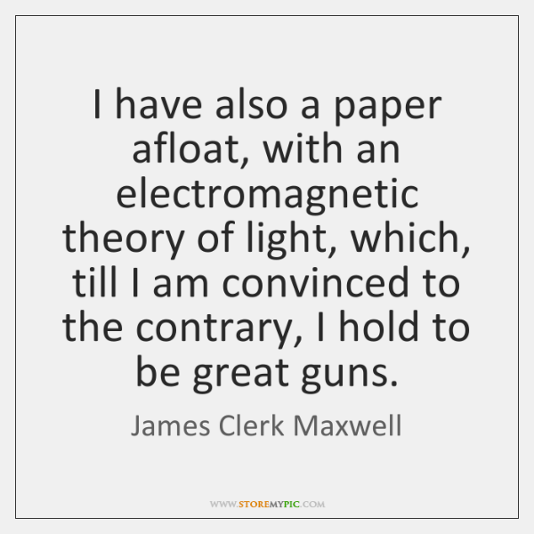 I have also a paper afloat, with an electromagnetic theory of light, ...