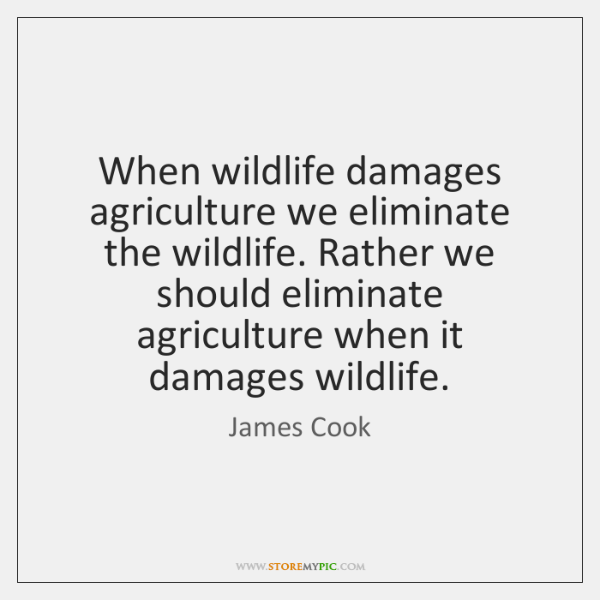 When wildlife damages agriculture we eliminate the wildlife. Rather we should eliminate ...