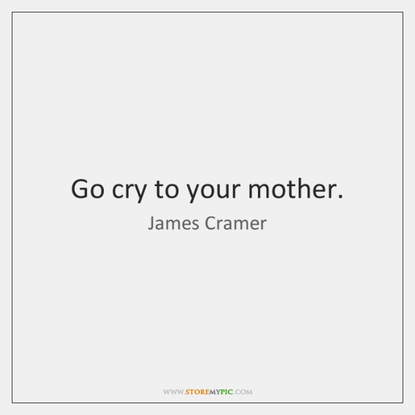 Go cry to your mother.
