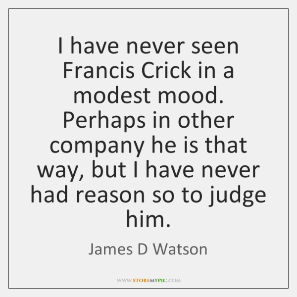 I have never seen Francis Crick in a modest mood. Perhaps in ...