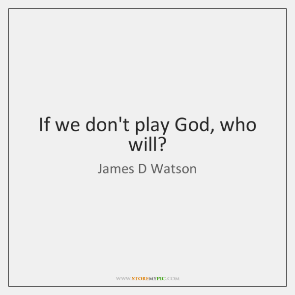 If we don't play God, who will?