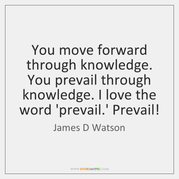 You move forward through knowledge. You prevail through knowledge. I love the ...