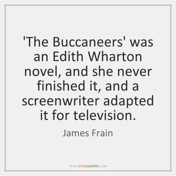 'The Buccaneers' was an Edith Wharton novel, and she never finished it, ...