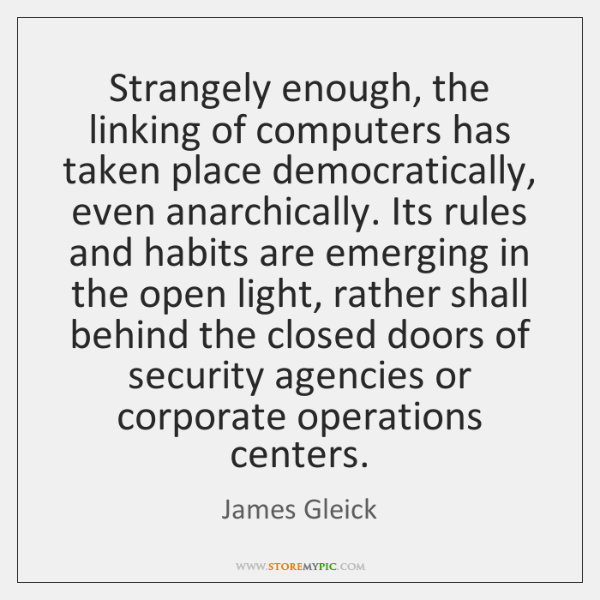 Strangely enough, the linking of computers has taken place democratically, even anarchically. ...