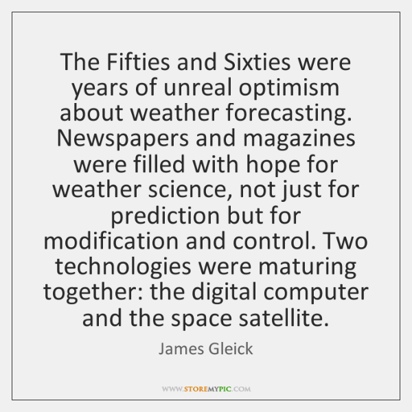 The Fifties and Sixties were years of unreal optimism about weather forecasting. ...
