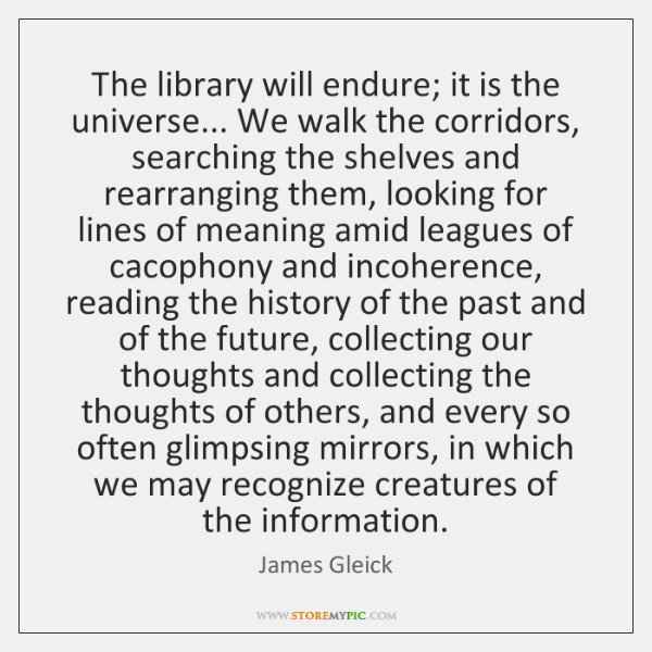 The library will endure; it is the universe... We walk the corridors, ...