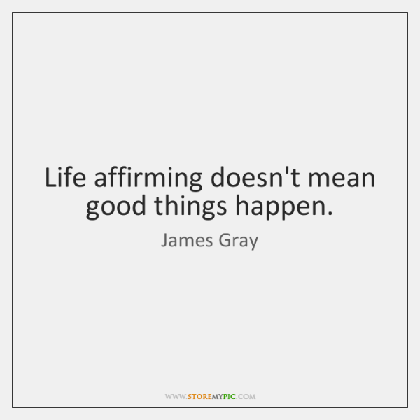 Life affirming doesn't mean good things happen.
