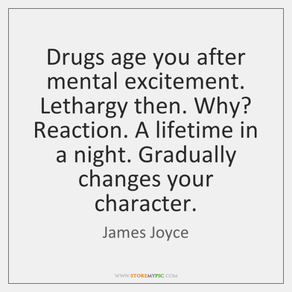 Drugs age you after mental excitement. Lethargy then. Why? Reaction. A lifetime ...