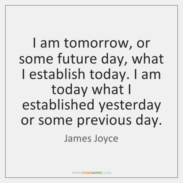 I am tomorrow, or some future day, what I establish today. I ...