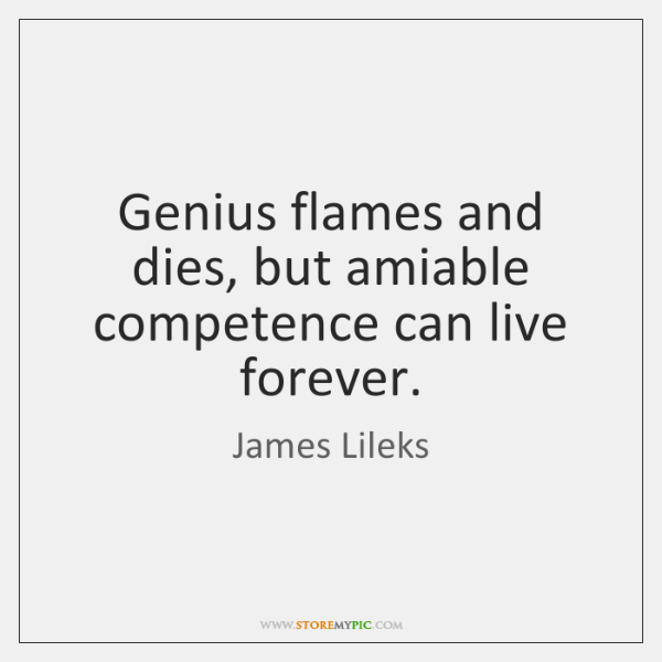 Genius flames and dies, but amiable competence can live forever.