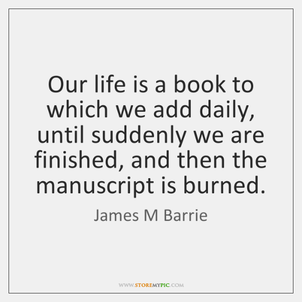Our life is a book to which we add daily, until suddenly ...