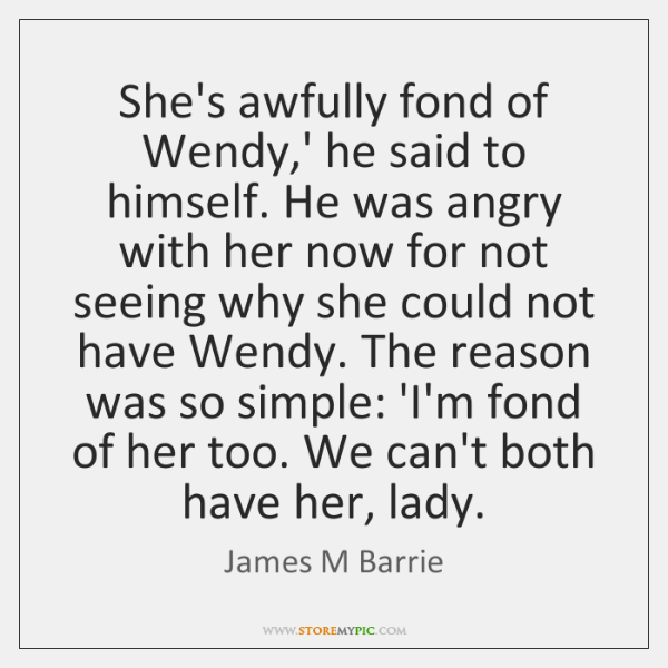 She's awfully fond of Wendy,' he said to himself. He was ...