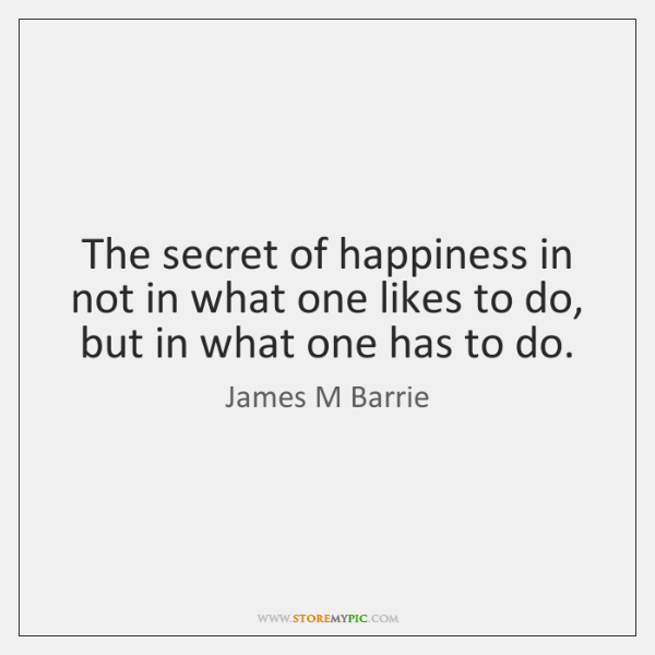 The secret of happiness in not in what one likes to do, ...