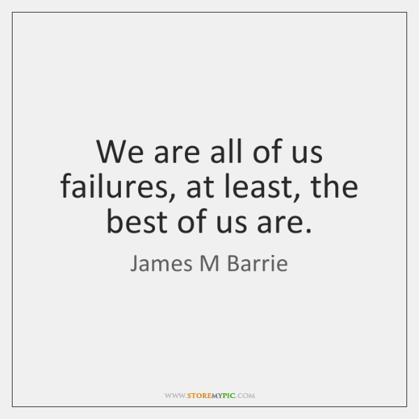 We are all of us failures, at least, the best of us ...