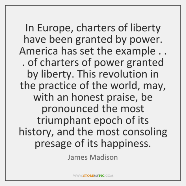 In Europe, charters of liberty have been granted by power. America has ...