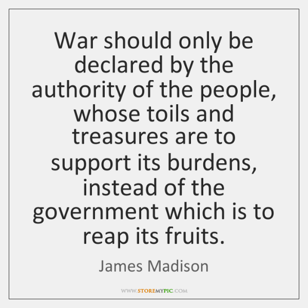 War should only be declared by the authority of the people, whose ...
