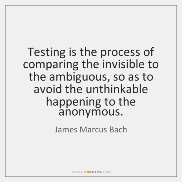 Testing is the process of comparing the invisible to the ambiguous, so ...