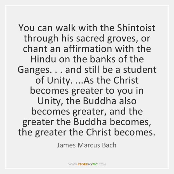 You can walk with the Shintoist through his sacred groves, or chant ...