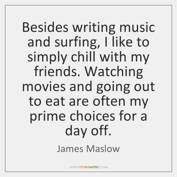 Besides writing music and surfing, I like to simply chill with my ...