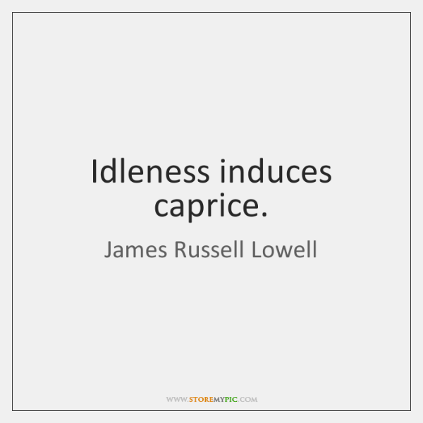 Idleness induces caprice.